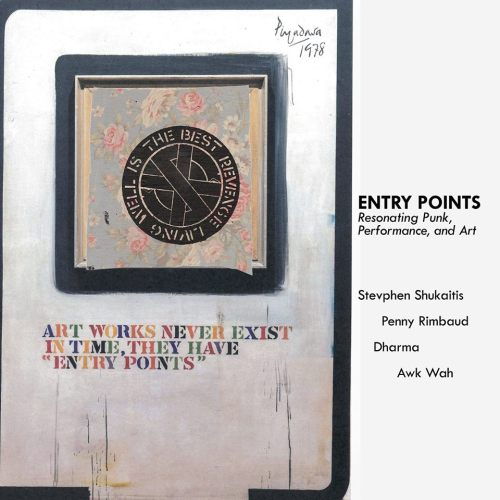Entry Points: Resonating Punk, Performance, and Art Stevphen Shukaitis, Penny Rimbaud, Dharma, and Awk Wah